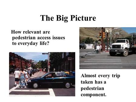 The Big Picture How relevant are pedestrian access issues to everyday life? Almost every trip taken has a pedestrian component.