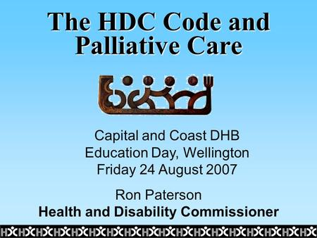The HDC Code and Palliative Care Ron Paterson Health and Disability Commissioner Capital and Coast DHB Education Day, Wellington Friday 24 August 2007.