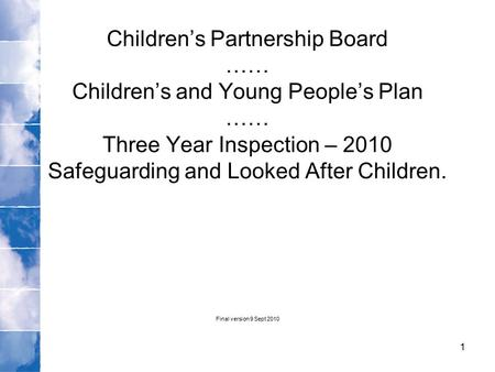 Children's Partnership Board …… Children's and Young People's Plan …… Three Year Inspection – 2010 Safeguarding and Looked After Children. Final version.