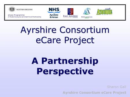 Ayrshire Consortium eCare Project A Partnership Perspective eCare Programme A Modernising Government Fund Partnership Sharon Gall Ayrshire Consortium eCare.