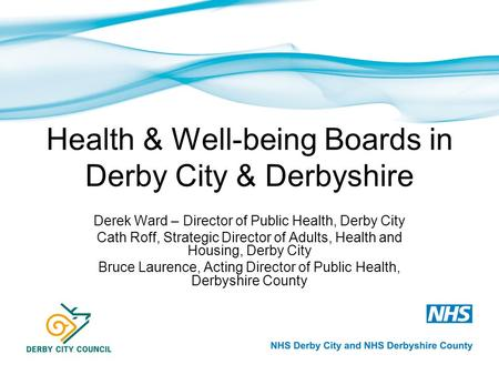 Health & Well-being Boards in Derby City & Derbyshire Derek Ward – Director of Public Health, Derby City Cath Roff, Strategic Director of Adults, Health.