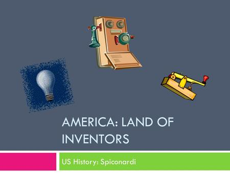 AMERICA: LAND OF INVENTORS US History: Spiconardi.