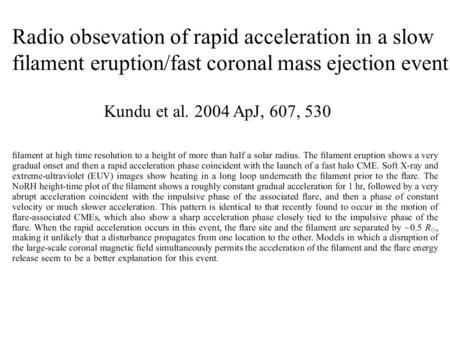 Radio obsevation of rapid acceleration in a slow filament eruption/fast coronal mass ejection event Kundu et al. 2004 ApJ, 607, 530.