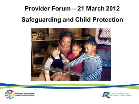 Provider Forum – 21 March 2012 Safeguarding and Child Protection.