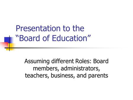 "Presentation to the ""Board of Education"" Assuming different Roles: Board members, administrators, teachers, business, and parents."