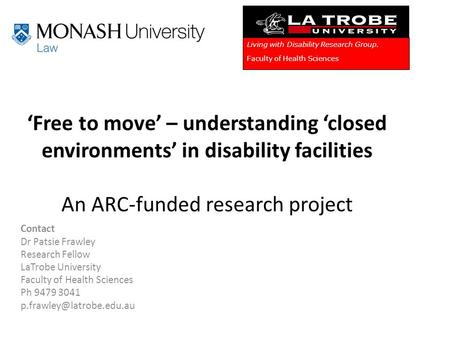 'Free to move' – understanding 'closed environments' in disability facilities An ARC-funded research project Contact Dr Patsie Frawley Research Fellow.
