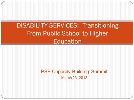 PSE Capacity-Building Summit March 23, 2012 DISABILITY SERVICES: Transitioning From Public School to Higher Education.