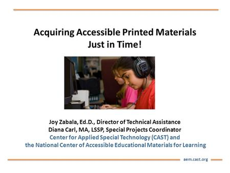 Aem.cast.org Acquiring Accessible Printed Materials Just in Time! Joy Zabala, Ed.D., Director of Technical Assistance Diana Carl, MA, LSSP, Special Projects.