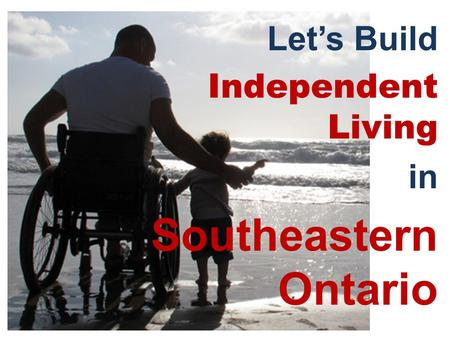 Let's Build Independent Living in Southeastern Ontario.