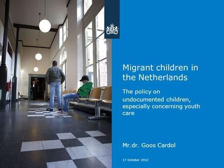 17 October 2012 Migrant children in the Netherlands The policy on undocumented children, especially concerning youth care Mr.dr. Goos Cardol.