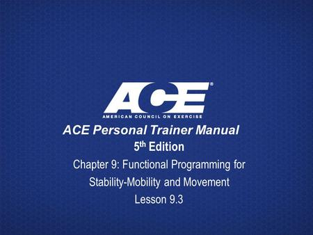 ACE Personal Trainer Manual 5 th Edition Chapter 9: Functional Programming for Stability-Mobility and Movement Lesson 9.3.