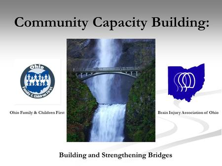 Community Capacity Building: Building and Strengthening Bridges Ohio Family & Children FirstBrain Injury Association of Ohio.