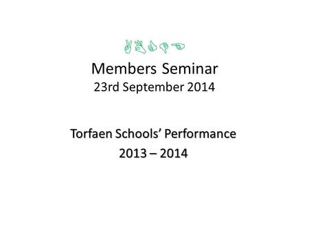 ABCDE Members Seminar 23rd September 2014 Torfaen Schools' Performance 2013 – 2014.