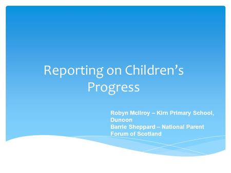 Reporting on Children's Progress Robyn McIlroy – Kirn Primary School, Dunoon Barrie Sheppard – National Parent Forum of Scotland.