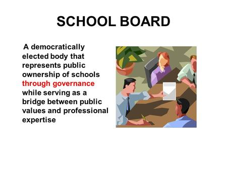 SCHOOL BOARD A democratically elected body that represents public ownership of schools through governance while serving as a bridge between public values.