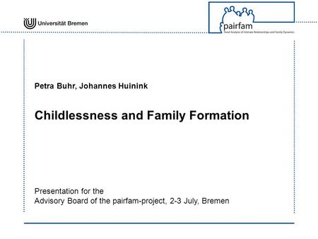 Petra Buhr, Johannes Huinink Childlessness and Family Formation Presentation for the Advisory Board of the pairfam-project, 2-3 July, Bremen.