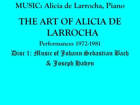 MUSIC: Alicia de Larrocha, Piano THE ART OF ALICIA DE LARROCHA Performances 1972-1981 Disc 1: Music of Johann Sebastian Bach & Joseph Hadyn.