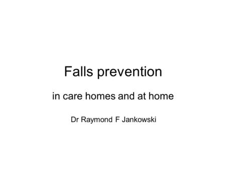 Falls prevention in care homes and at home Dr Raymond F Jankowski.
