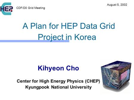 A Plan for HEP Data Grid Project in Korea Kihyeon Cho Center for High Energy Physics (CHEP) Kyungpook National University CDF/D0 Grid Meeting August 5,