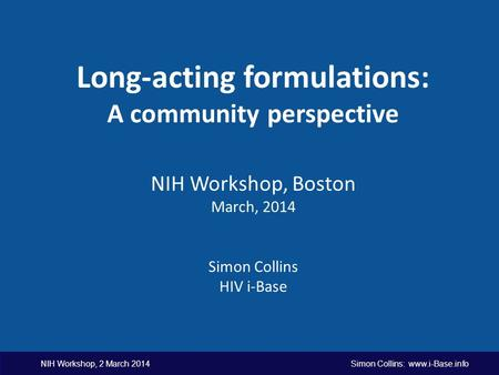 NIH Workshop, 2 March 2014 Simon Collins: www.i-Base.info Long-acting formulations: A community perspective NIH Workshop, Boston March, 2014 Simon Collins.