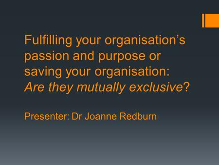 Fulfilling your organisation's passion and purpose or saving your organisation: Are they mutually exclusive? Presenter: Dr Joanne Redburn.