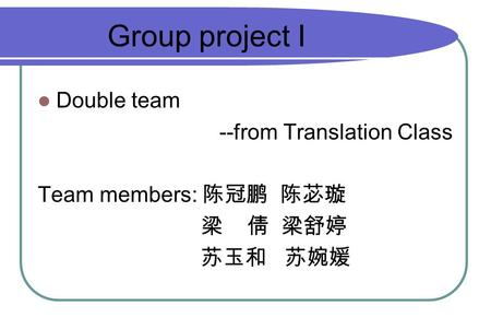 Double team --from Translation Class Team members: 陈冠鹏 陈苾璇 梁 倩 梁舒婷 苏玉和 苏婉媛 Group project I.