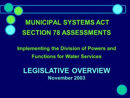 MUNICIPAL SYSTEMS ACT SECTION 78 ASSESSMENTS Implementing the Division of Powers and Functions for Water Services MUNICIPAL SYSTEMS ACT SECTION 78 ASSESSMENTS.