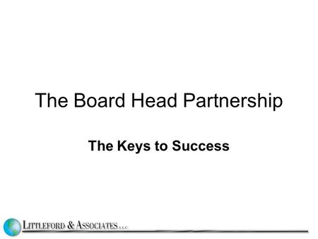 The Board Head Partnership The Keys to Success. Building Connections (and no surprises) BOARD Chair has face to face meetings with the head Weekly One.