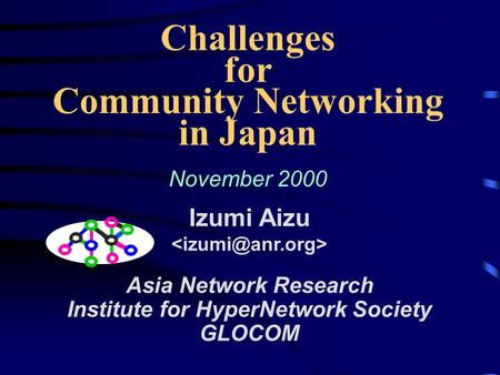 Challenges for Community Networking in Japan November 2000 Izumi Aizu Asia Network Research Institute for HyperNetwork Society GLOCOM.