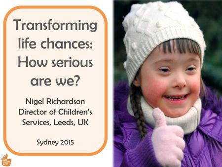 Transforming life chances: How serious are we? Nigel Richardson Director of Children's Services, Leeds, UK Sydney 2015.