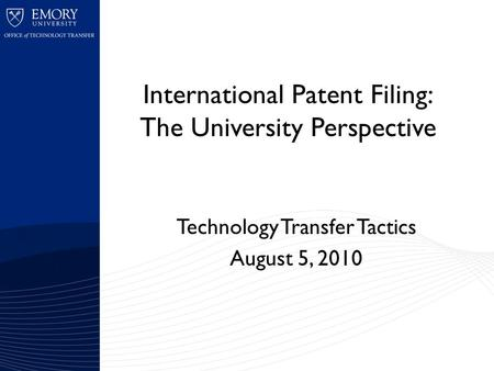 International Patent Filing: The University Perspective Technology Transfer Tactics August 5, 2010.