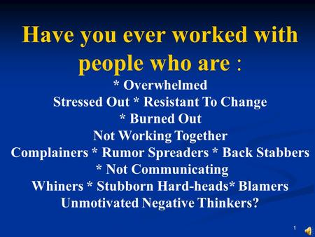 1 Have you ever worked with people who are : * Overwhelmed Stressed Out * Resistant To Change * Burned Out Not Working Together Complainers * Rumor Spreaders.