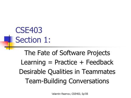 Valentin Razmov, CSE403, Sp'05 CSE403 Section 1: The Fate of Software Projects Learning = Practice + Feedback Desirable Qualities in Teammates Team-Building.