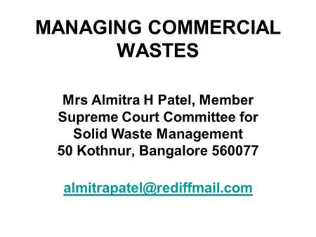 MANAGING COMMERCIAL WASTES Mrs Almitra H Patel, Member Supreme Court Committee for Solid Waste Management 50 Kothnur, Bangalore 560077
