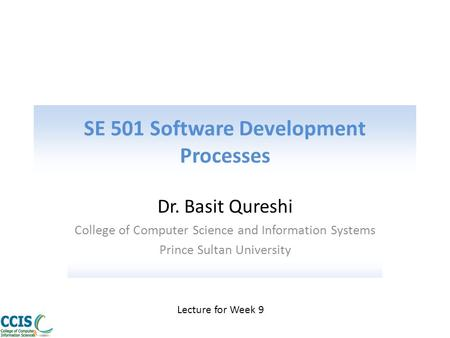 SE 501 Software Development Processes Dr. Basit Qureshi College of Computer Science and Information Systems Prince Sultan University Lecture for Week 9.