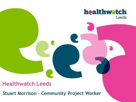 Healthwatch Leeds Stuart Morrison – Community Project Worker.