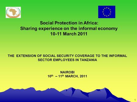 1 THE EXTENSION OF SOCIAL SECURITY COVERAGE TO THE INFORMAL SECTOR EMPLOYEES IN TANZANIA NAIROBI 10 th – 11 th MARCH, 2011 Social Protection in Africa: