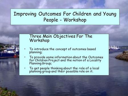 Improving Outcomes For Children and Young People - Workshop Three Main Objectives For The Workshop To introduce the concept of outcomes based planning;