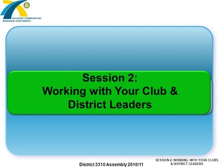 SESSION 2: WORKING WITH YOUR CLUBS & DISTRICT LEADERS District 3310 Assembly 2010/11 Session 2: Working with Your Club & District Leaders.