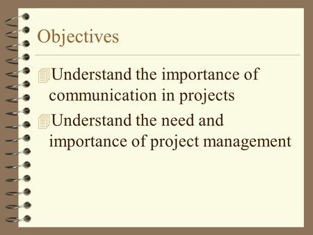 Objectives 4 Understand the importance of communication in projects 4 Understand the need and importance of project management.