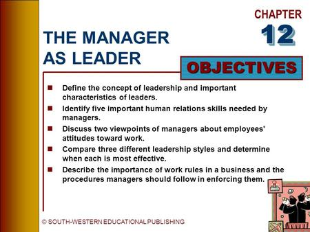 CHAPTER OBJECTIVES © SOUTH-WESTERN EDUCATIONAL PUBLISHING THE MANAGER AS LEADER nDefine the concept of leadership and important characteristics of leaders.