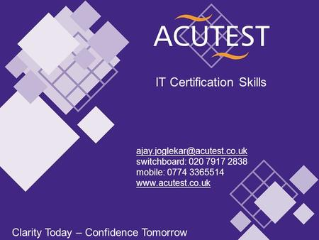 Clarity Today – Confidence Tomorrow IT Certification Skills Clarity Today – Confidence Tomorrow switchboard: 020 7917 2838.