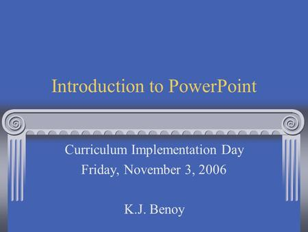 Introduction to PowerPoint Curriculum Implementation Day Friday, November 3, 2006 K.J. Benoy.
