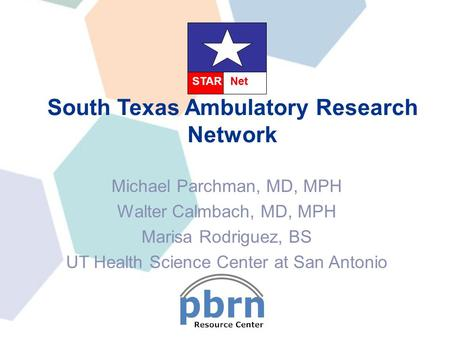 Michael Parchman, MD, MPH Walter Calmbach, MD, MPH Marisa Rodriguez, BS UT Health Science Center at San Antonio South Texas Ambulatory Research Network.