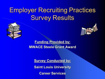 Employer Recruiting Practices Survey Results Funding Provided by: MWACE Steele Grant Award Survey Conducted by: Saint Louis University Career Services.