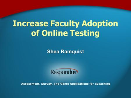 Increase Faculty Adoption of Online Testing Shea Ramquist.
