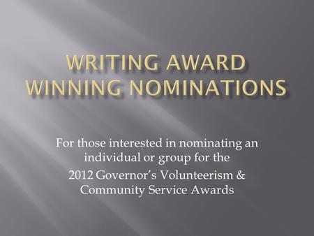 For those interested in nominating an individual or group for the 2012 Governor's Volunteerism & Community Service Awards.