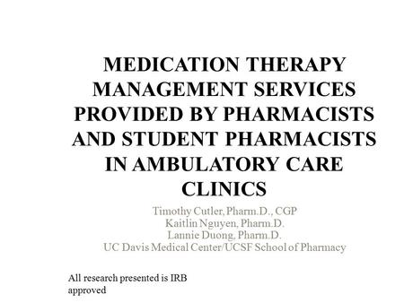 MEDICATION THERAPY MANAGEMENT SERVICES PROVIDED BY PHARMACISTS AND STUDENT PHARMACISTS IN AMBULATORY CARE CLINICS Timothy Cutler, Pharm.D., CGP Kaitlin.