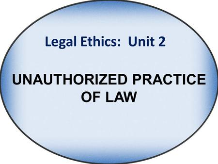 Legal Ethics: Unit 2 UNAUTHORIZED PRACTICE OF LAW.