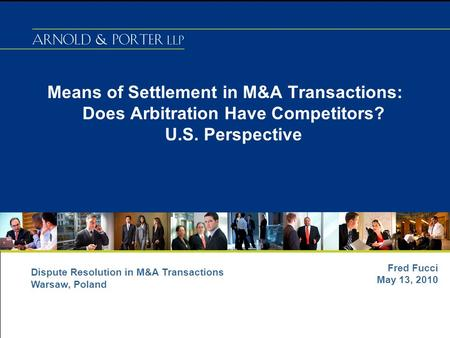 Means of Settlement in M&A Transactions: Does Arbitration Have Competitors? U.S. Perspective Fred Fucci May 13, 2010 Dispute Resolution in M&A Transactions.